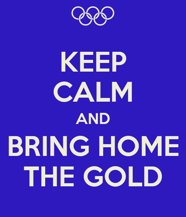 KEEP CALM AND BRING HOME THE GOLD