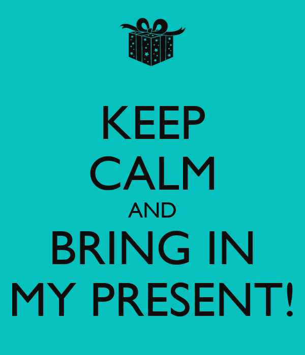 KEEP CALM AND BRING IN MY PRESENT!