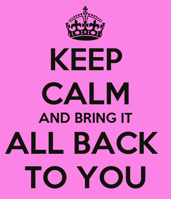 KEEP CALM AND BRING IT ALL BACK  TO YOU