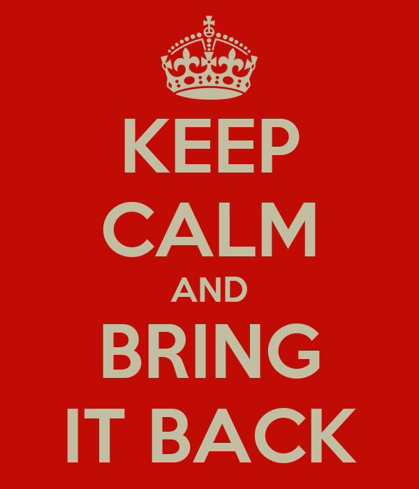 KEEP CALM AND BRING IT BACK