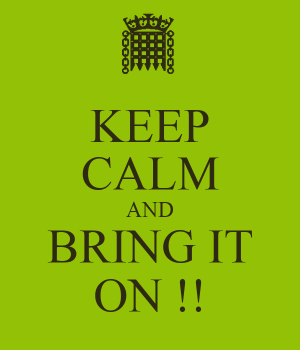 KEEP CALM AND BRING IT ON !!