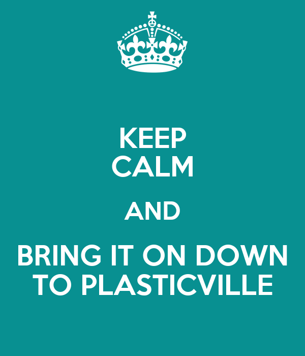 KEEP CALM AND BRING IT ON DOWN TO PLASTICVILLE