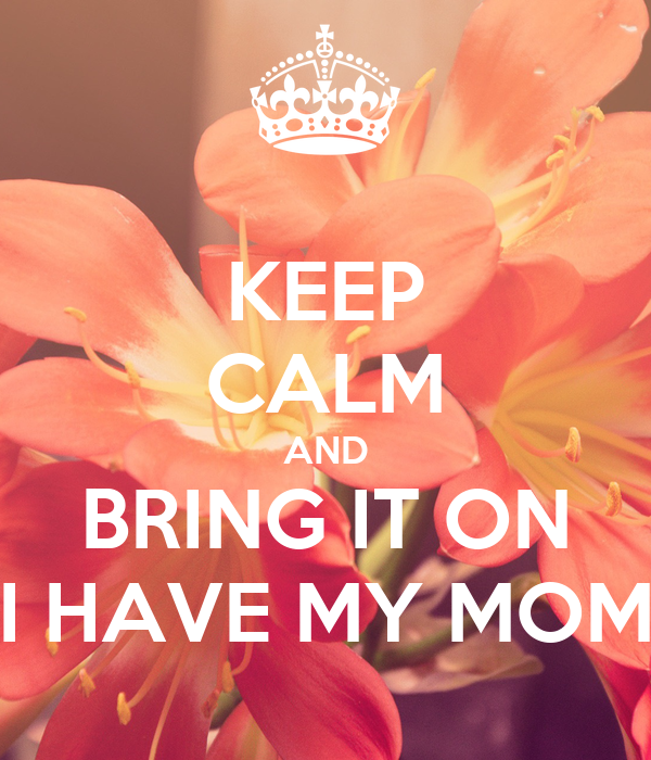 KEEP CALM AND BRING IT ON I HAVE MY MOM