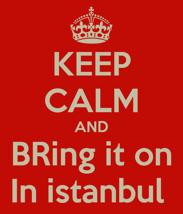 KEEP CALM AND BRing it on In istanbul
