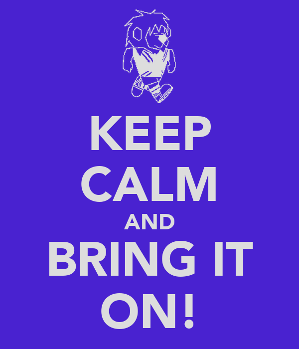 KEEP CALM AND BRING IT ON!