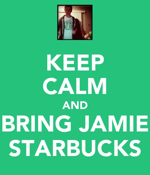 KEEP CALM AND BRING JAMIE STARBUCKS