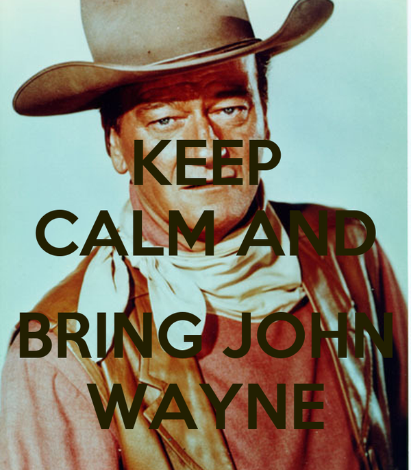KEEP CALM AND  BRING JOHN WAYNE