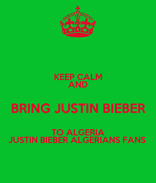 KEEP CALM AND BRING JUSTIN BIEBER TO ALGERIA JUSTIN BIEBER ALGERIANS FANS