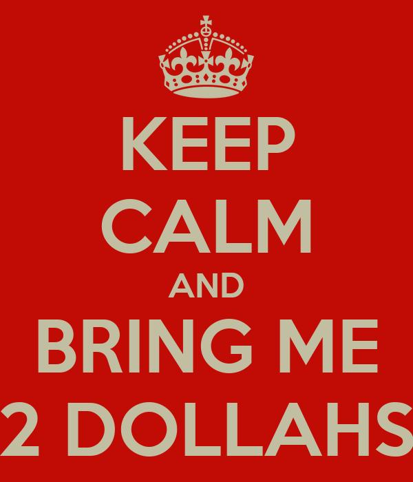 KEEP CALM AND BRING ME 2 DOLLAHS