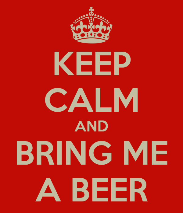 KEEP CALM AND BRING ME A BEER