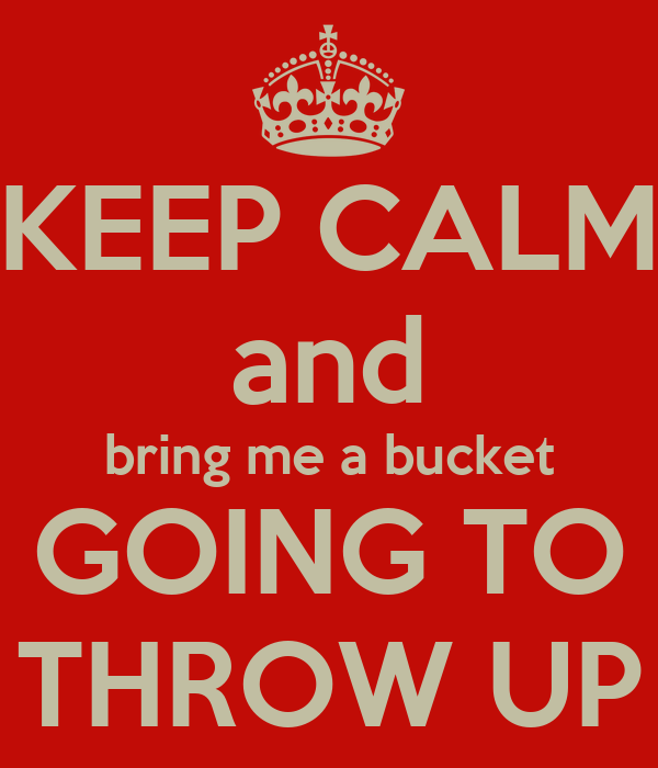 KEEP CALM and bring me a bucket GOING TO THROW UP