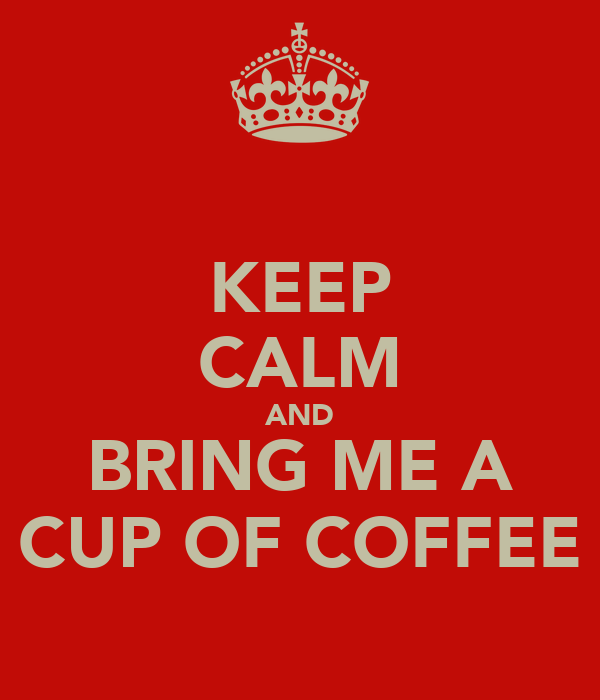 KEEP CALM AND BRING ME A CUP OF COFFEE