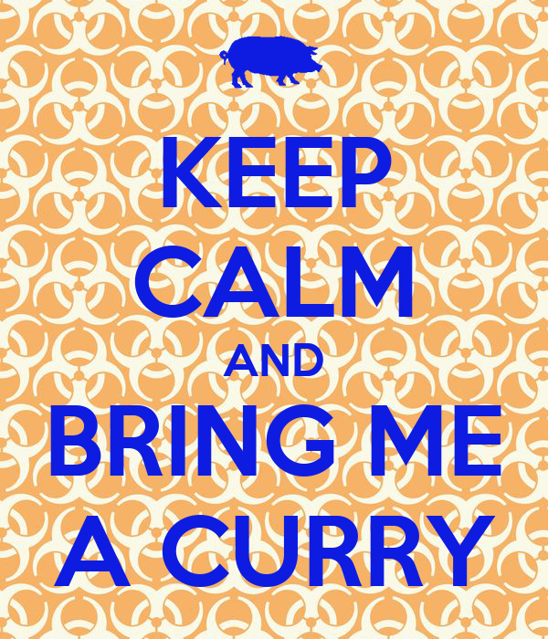 KEEP CALM AND BRING ME A CURRY