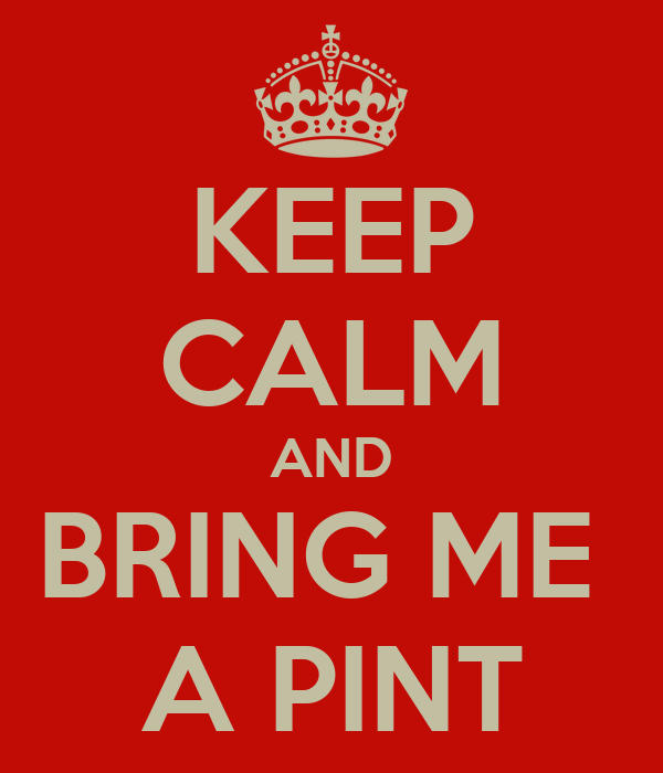KEEP CALM AND BRING ME  A PINT