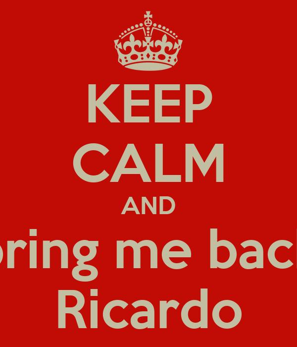 KEEP CALM AND bring me back Ricardo