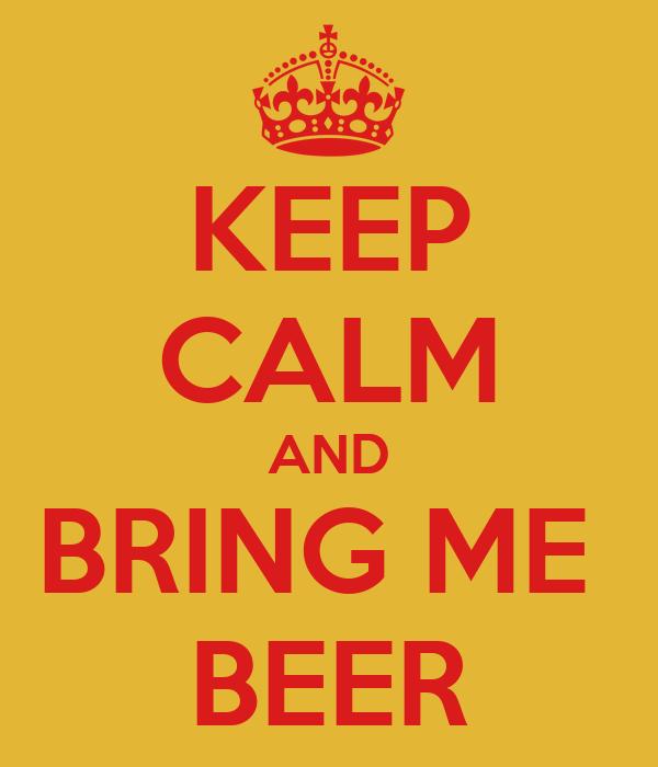 KEEP CALM AND BRING ME  BEER