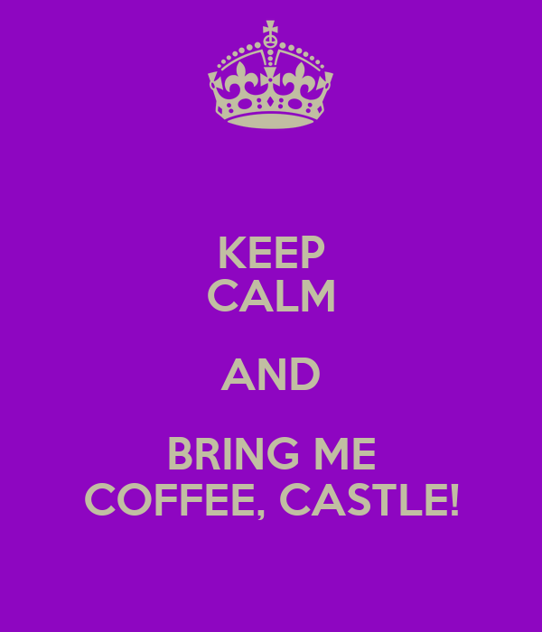 KEEP CALM AND BRING ME COFFEE, CASTLE!