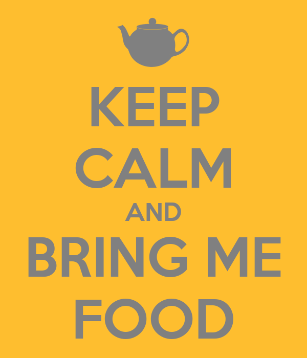 KEEP CALM AND BRING ME FOOD