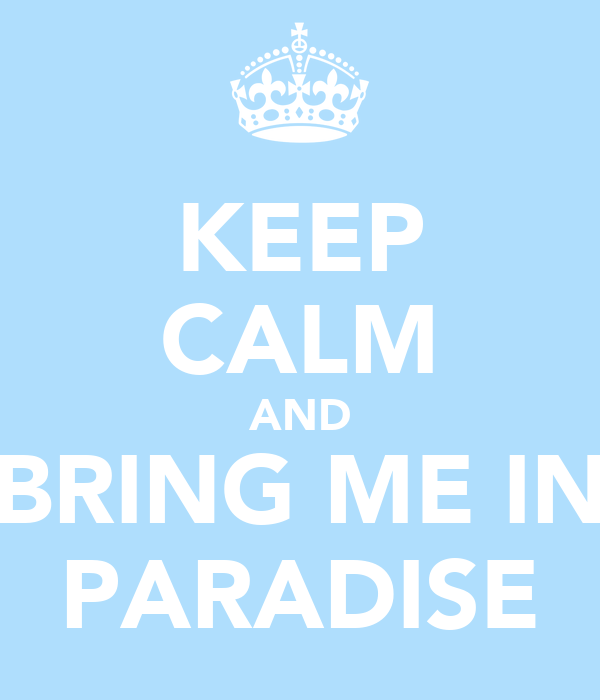KEEP CALM AND BRING ME IN PARADISE