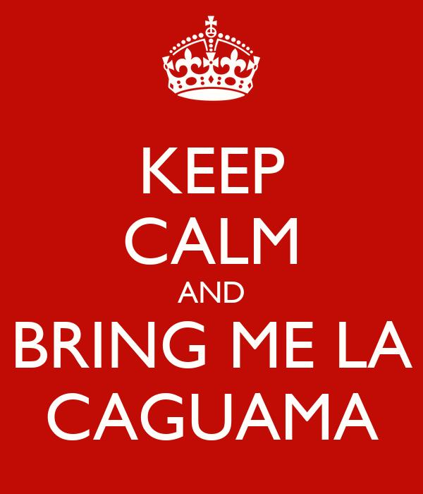 KEEP CALM AND BRING ME LA CAGUAMA