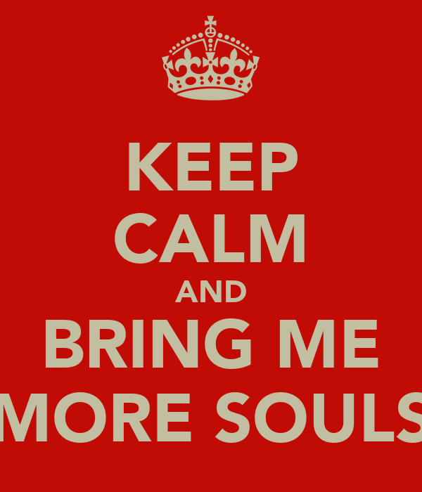 KEEP CALM AND BRING ME MORE SOULS