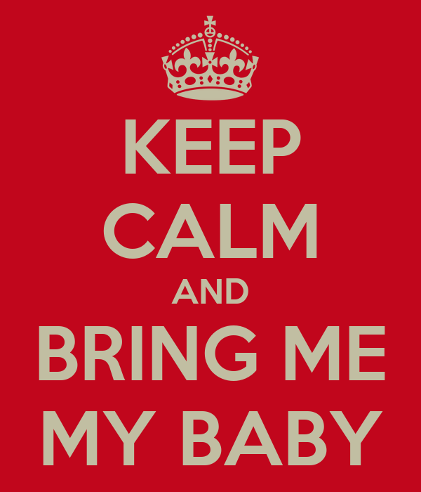 KEEP CALM AND BRING ME MY BABY