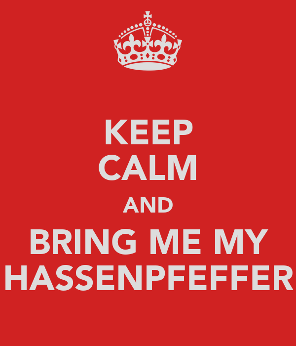 KEEP CALM AND BRING ME MY HASSENPFEFFER