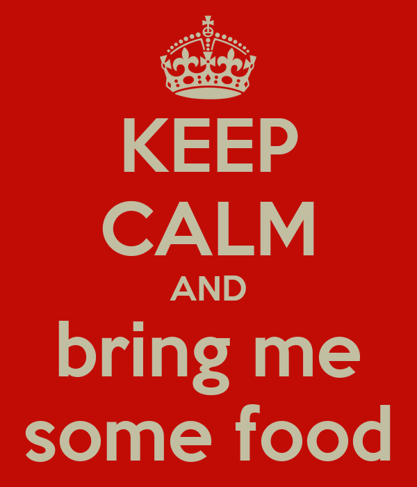KEEP CALM AND bring me some food