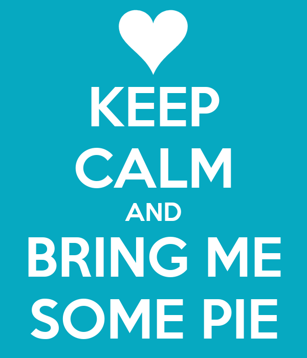KEEP CALM AND BRING ME SOME PIE