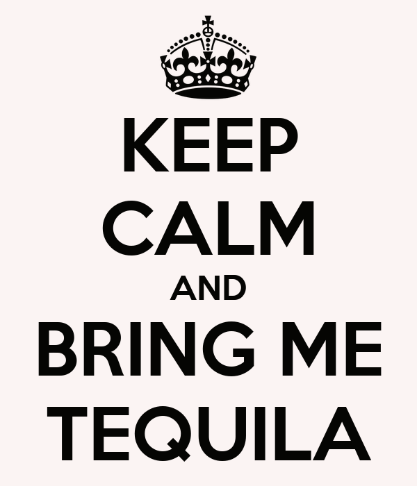 KEEP CALM AND BRING ME TEQUILA