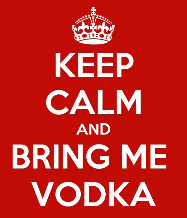 KEEP CALM AND BRING ME  VODKA
