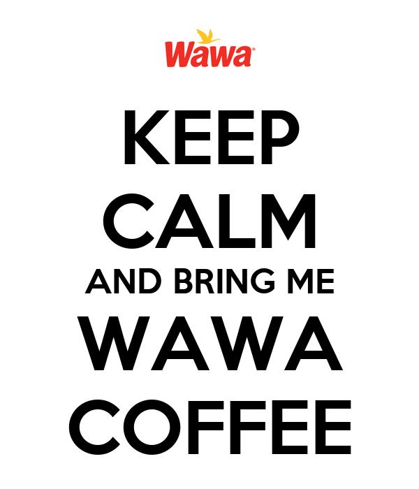 KEEP CALM AND BRING ME WAWA COFFEE