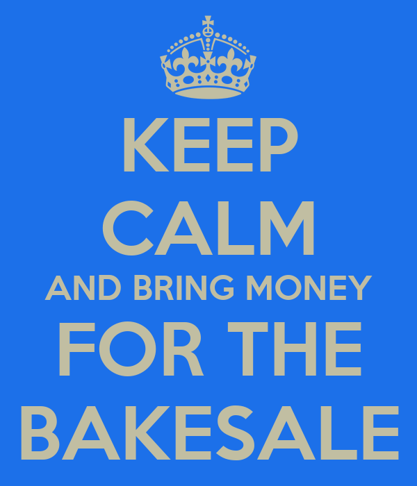 KEEP CALM AND BRING MONEY  FOR THE  BAKESALE