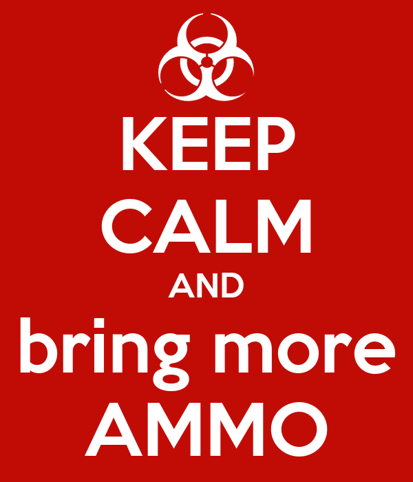 KEEP CALM AND bring more AMMO