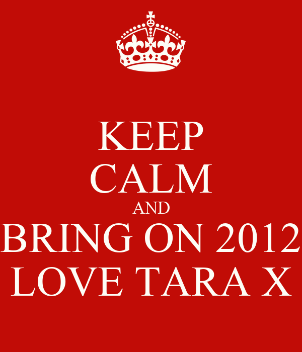 KEEP CALM AND BRING ON 2012 LOVE TARA X