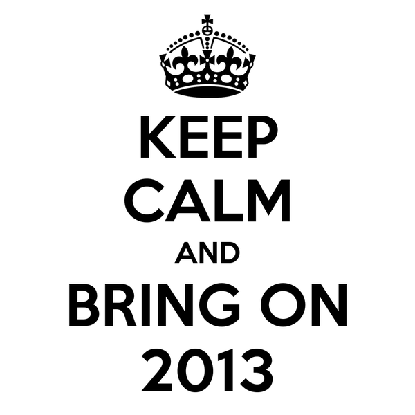 KEEP CALM AND BRING ON 2013