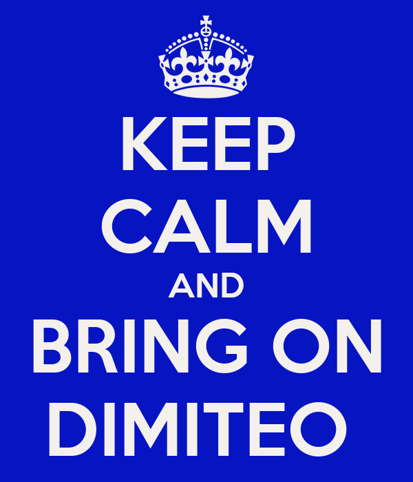 KEEP CALM AND BRING ON DIMITEO