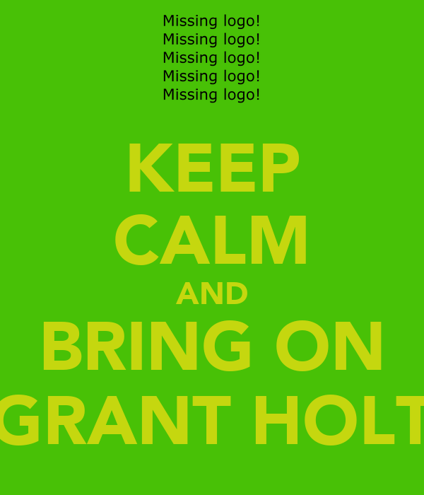 KEEP CALM AND BRING ON GRANT HOLT