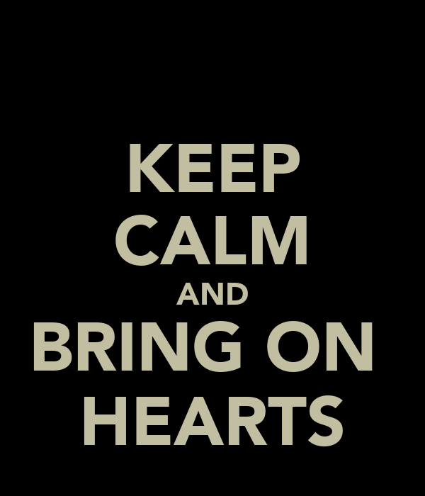 KEEP CALM AND BRING ON  HEARTS