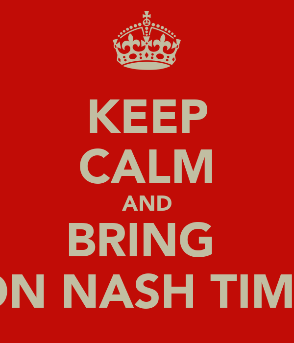 KEEP CALM AND BRING  ON NASH TIME