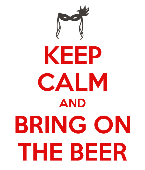 KEEP CALM AND BRING ON THE BEER