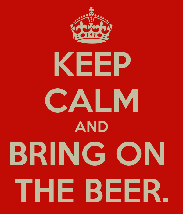KEEP CALM AND BRING ON  THE BEER.