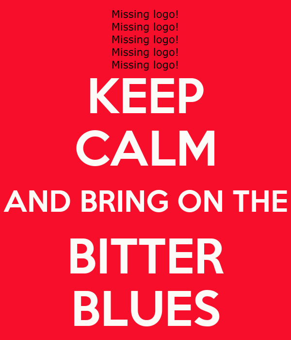 KEEP  CALM AND BRING ON THE  BITTER  BLUES
