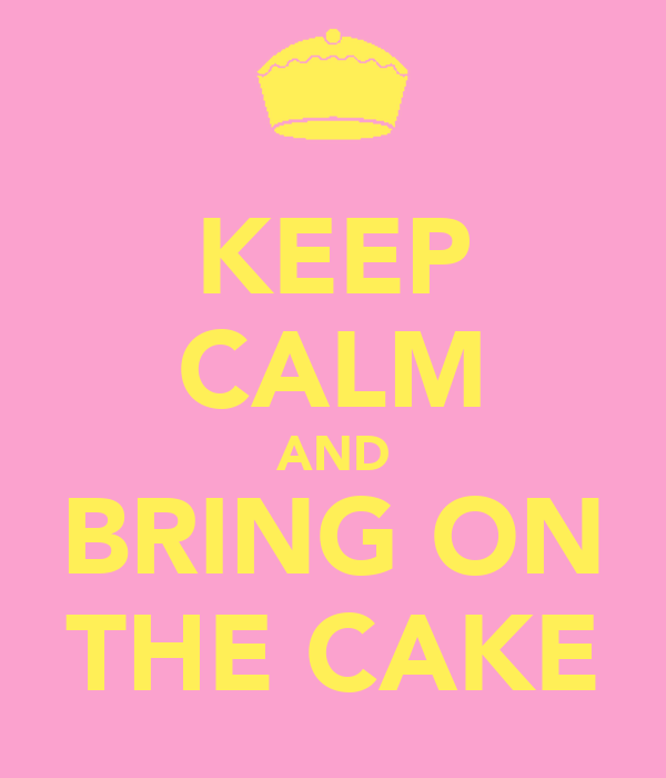 KEEP CALM AND BRING ON THE CAKE