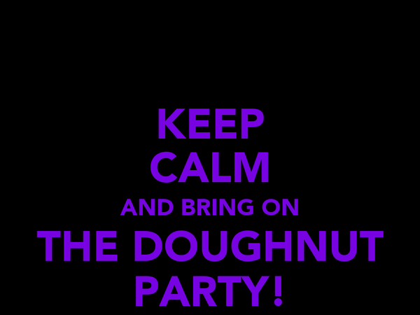 KEEP CALM AND BRING ON THE DOUGHNUT PARTY!