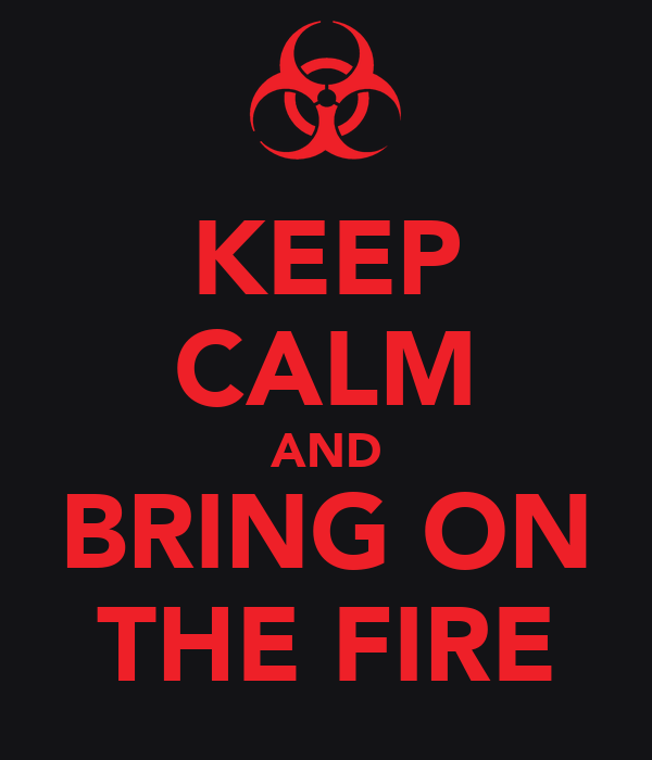 KEEP CALM AND BRING ON THE FIRE