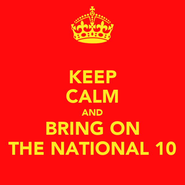 KEEP CALM AND BRING ON THE NATIONAL 10