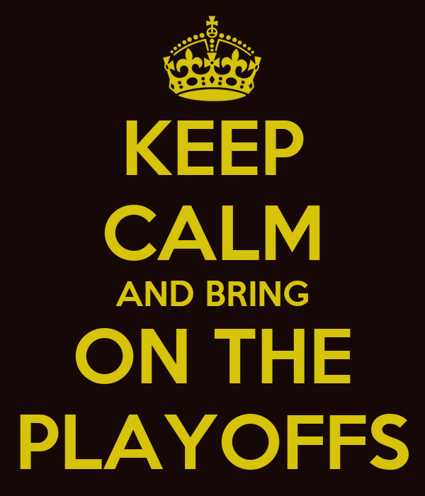 KEEP CALM AND BRING ON THE PLAYOFFS