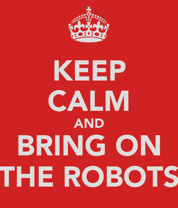KEEP CALM AND BRING ON THE ROBOTS