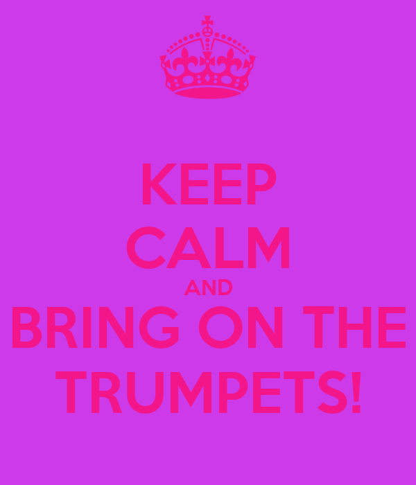 KEEP CALM AND BRING ON THE TRUMPETS!